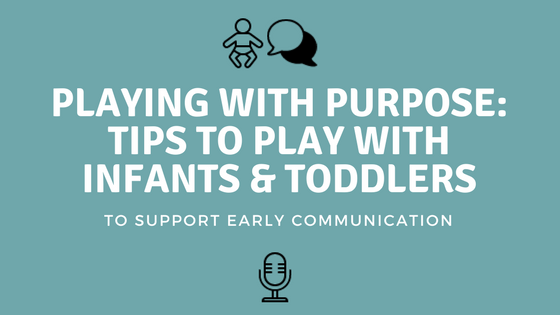 Playing With Purpose – Tips to Play With Your Infant or Toddler