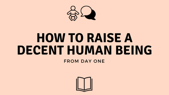 How To Raise A Decent Human Being (From Day One)